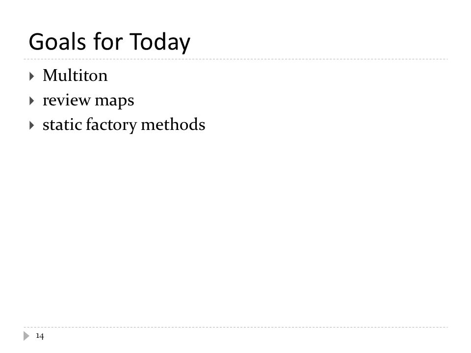 Goals for Today 14  Multiton  review maps  static factory methods