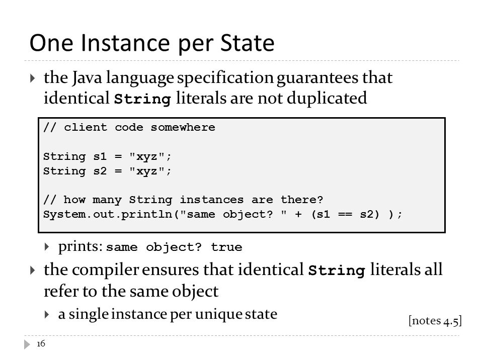 One Instance per State 16  the Java language specification guarantees that identical String literals are not duplicated  prints: same object.