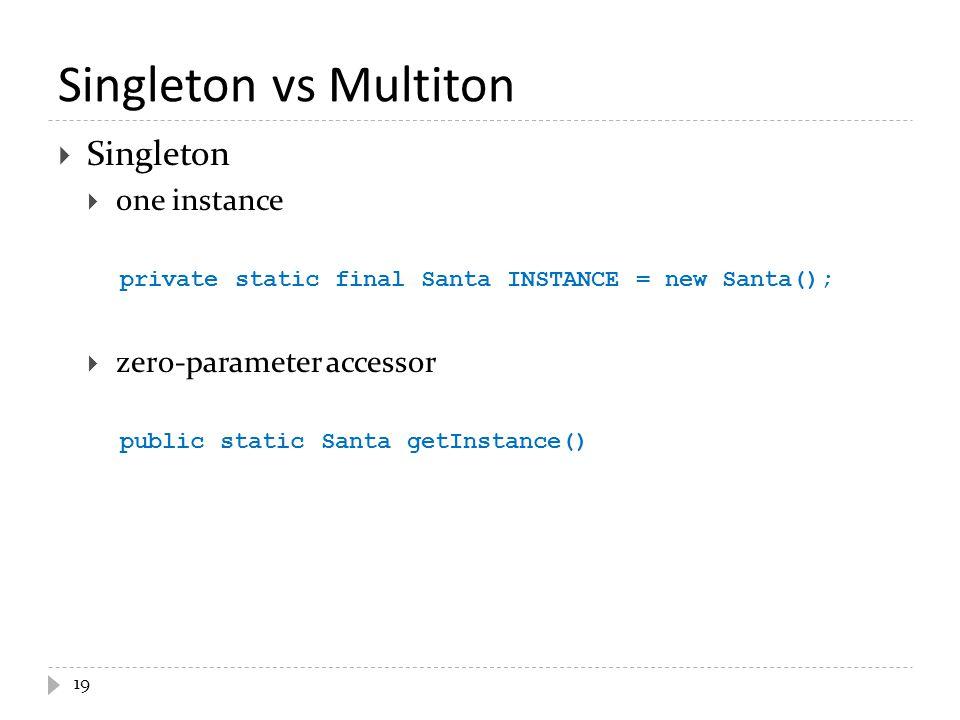 Singleton vs Multiton 19  Singleton  one instance private static final Santa INSTANCE = new Santa();  zero-parameter accessor public static Santa getInstance()