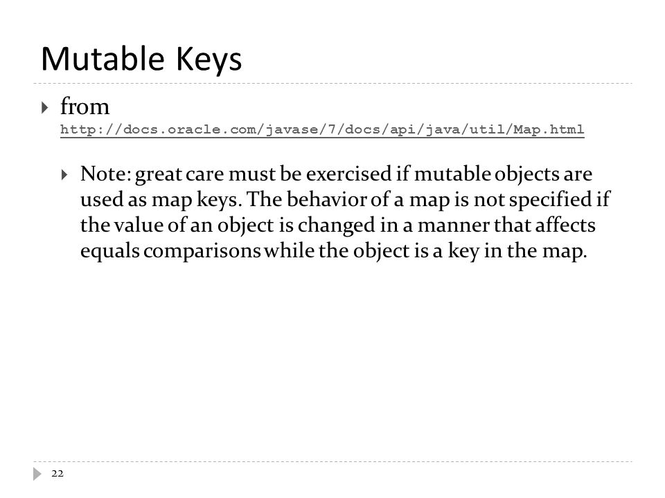 Mutable Keys 22  from http://docs.oracle.com/javase/7/docs/api/java/util/Map.html http://docs.oracle.com/javase/7/docs/api/java/util/Map.html  Note: great care must be exercised if mutable objects are used as map keys.