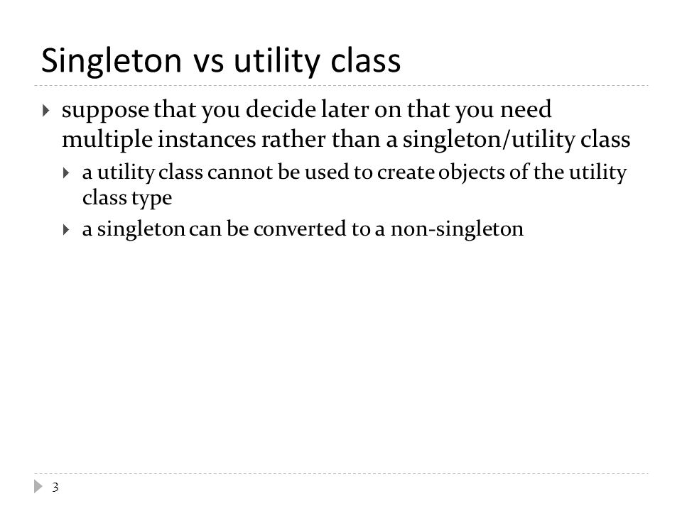 Singleton vs utility class  suppose that you decide later on that you need multiple instances rather than a singleton/utility class  a utility class cannot be used to create objects of the utility class type  a singleton can be converted to a non-singleton 3
