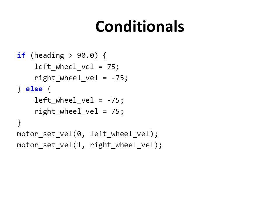 Conditionals if (heading > 90.0) { left_wheel_vel = 75; right_wheel_vel = -75; } else { left_wheel_vel = -75; right_wheel_vel = 75; } motor_set_vel(0,