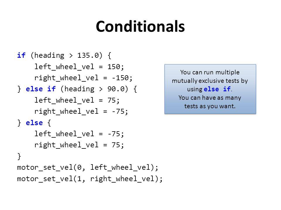 Conditionals if (heading > 135.0) { left_wheel_vel = 150; right_wheel_vel = -150; } else if (heading > 90.0) { left_wheel_vel = 75; right_wheel_vel =