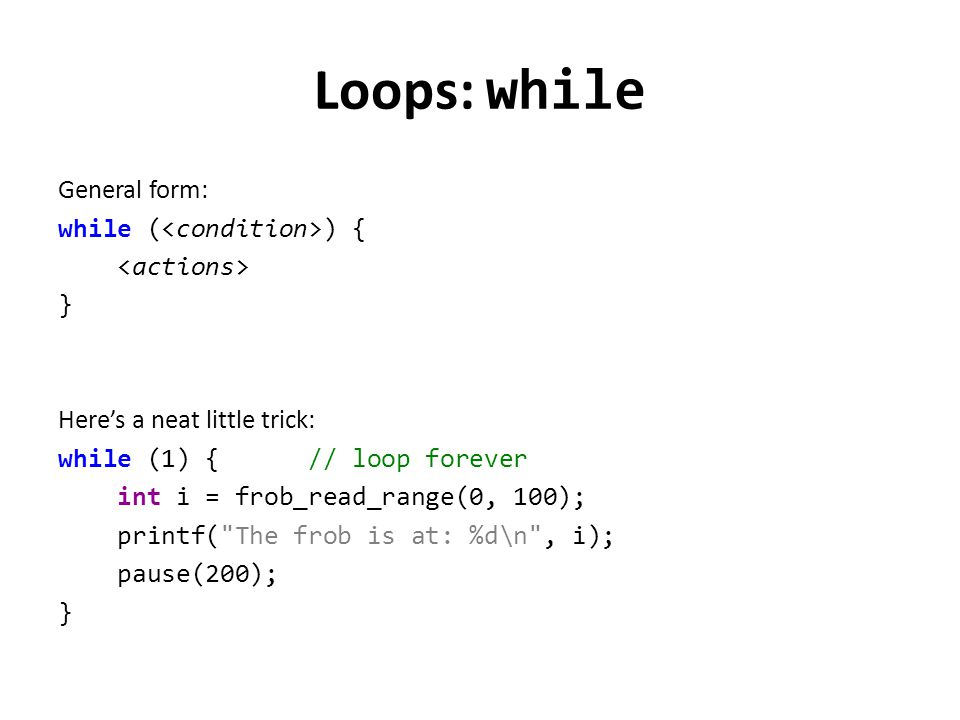 Loops: while General form: while ( ) { } Here's a neat little trick: while (1) { // loop forever int i = frob_read_range(0, 100); printf(