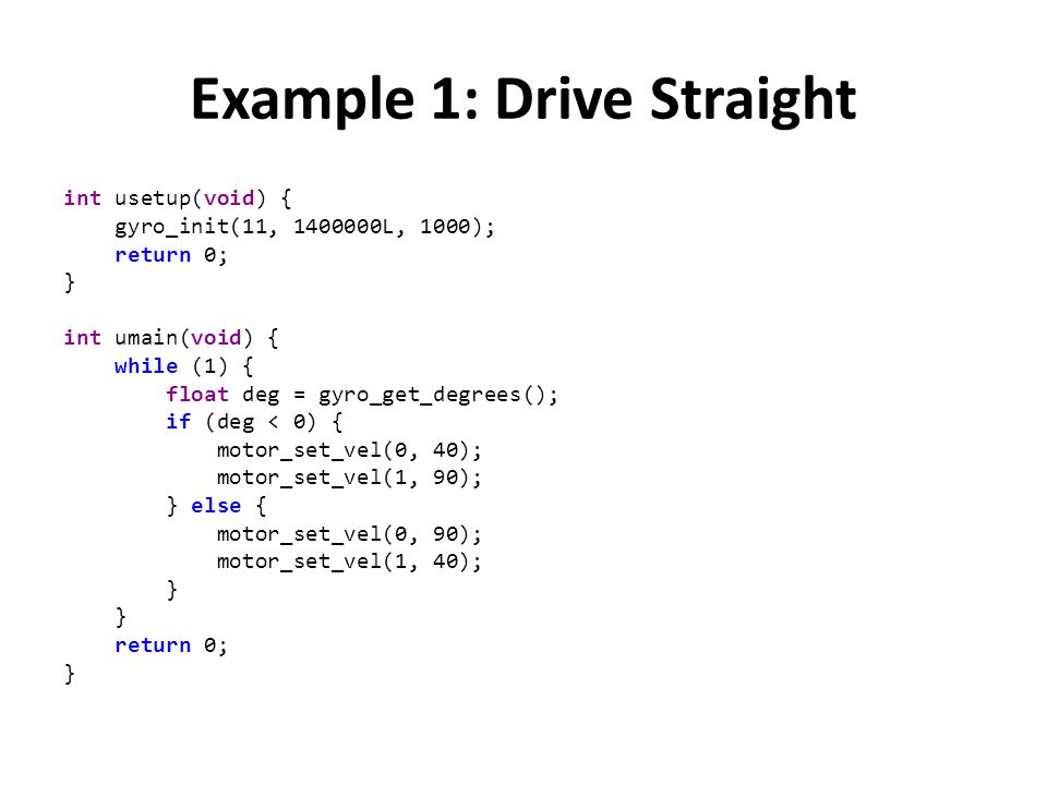 Example 1: Drive Straight int usetup(void) { gyro_init(11, 1400000L, 1000); return 0; } int umain(void) { while (1) { float deg = gyro_get_degrees();