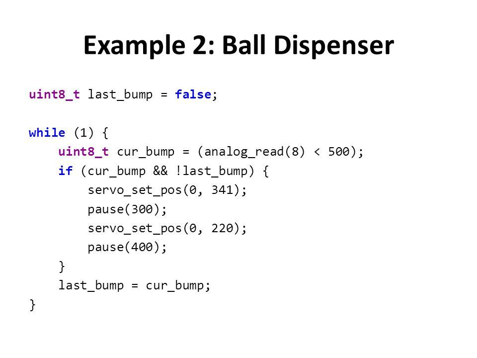Example 2: Ball Dispenser uint8_t last_bump = false; while (1) { uint8_t cur_bump = (analog_read(8) < 500); if (cur_bump && !last_bump) { servo_set_po