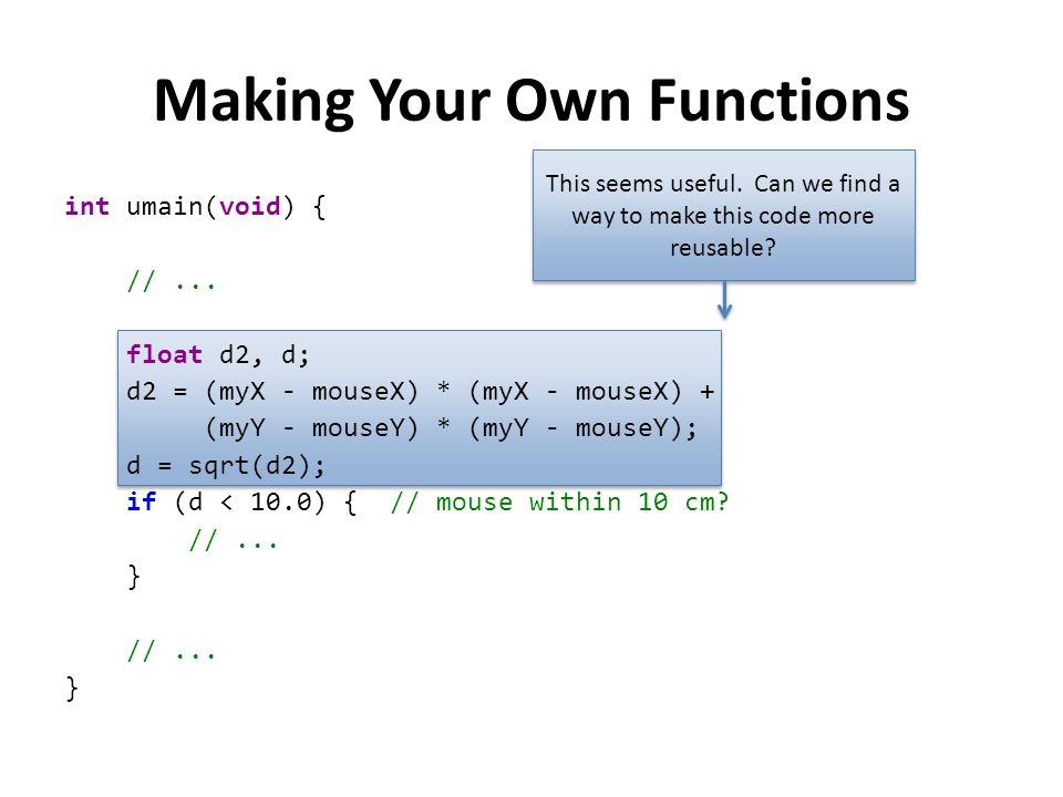 Making Your Own Functions int umain(void) { //... float d2, d; d2 = (myX - mouseX) * (myX - mouseX) + (myY - mouseY) * (myY - mouseY); d = sqrt(d2); i