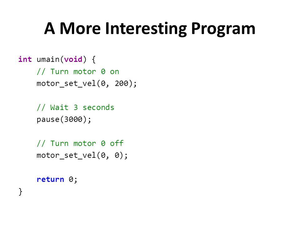 A More Interesting Program int umain(void) { // Turn motor 0 on motor_set_vel(0, 200); // Wait 3 seconds pause(3000); // Turn motor 0 off motor_set_ve