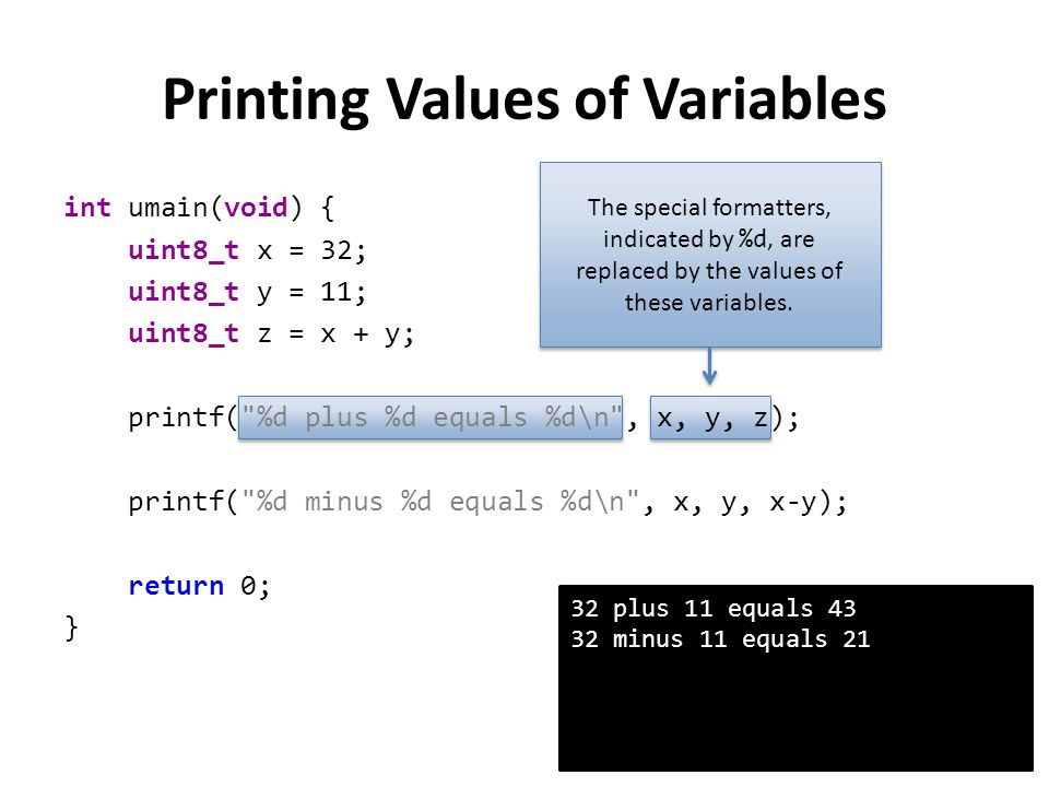 Other printf Formatters FormatterDescription of what will be printed %d A 16-bit integer %03d A 16-bit integer, padded with zeros to occupy 3 digits (e.g., 017) %4d A 16-bit integer, padded with spaces to occupy 4 characters %u A 16-bit unsigned integer %f A floating-point number with six digits of precision (the default) %.3f A floating-point number with three digits of precision %x A hexadecimal number %ld A 32-bit (signed) integer % A percent sign (%) – this does not require an additional argument A more detailed list of formatters can be found here: http://www.nongnu.org/avr-libc/user- manual/group__avr__stdio.html#gaa3b98c0d17b35642c0f3e4649092b9f1 A more detailed list of formatters can be found here: http://www.nongnu.org/avr-libc/user- manual/group__avr__stdio.html#gaa3b98c0d17b35642c0f3e4649092b9f1