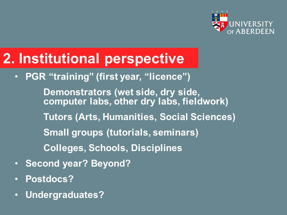 """2. Institutional perspective PGR """"training"""" (first year, """"licence"""") Demonstrators (wet side, dry side, computer labs, other dry labs, fieldwork) Tutor"""