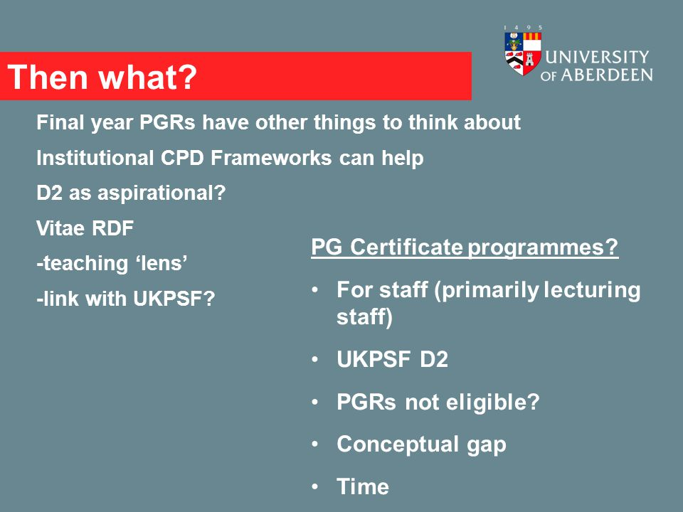 Then what? Final year PGRs have other things to think about Institutional CPD Frameworks can help D2 as aspirational? Vitae RDF -teaching 'lens' -link