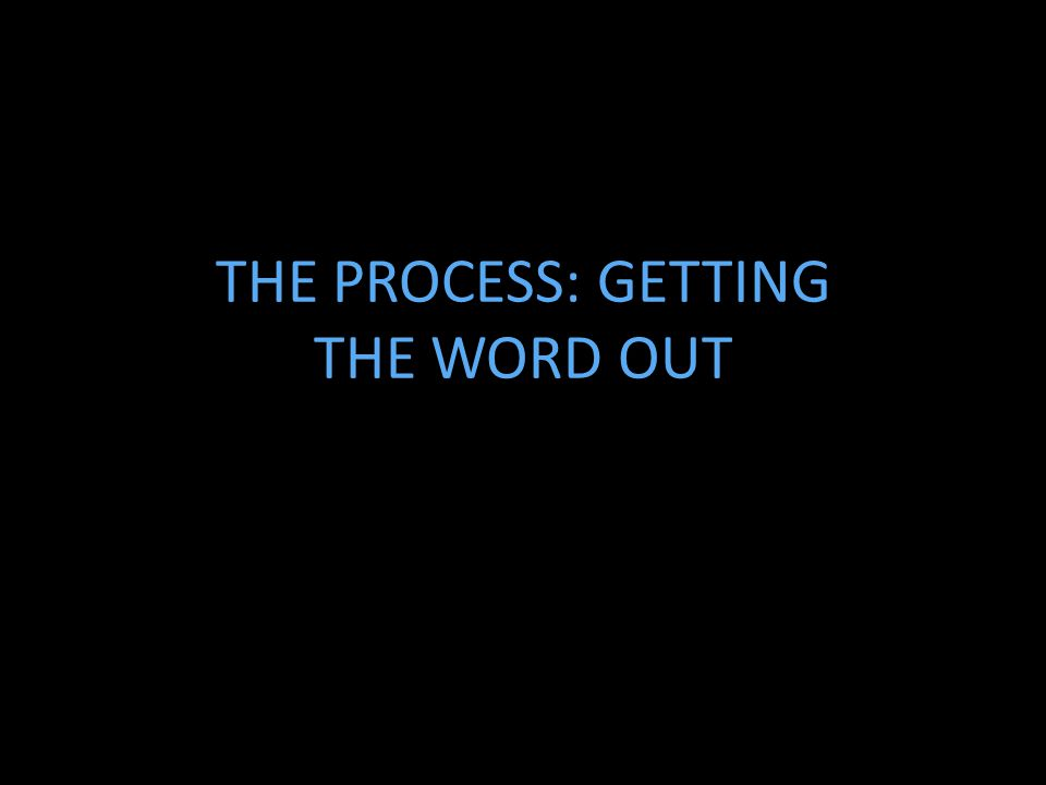 THE PROCESS: GETTING THE WORD OUT