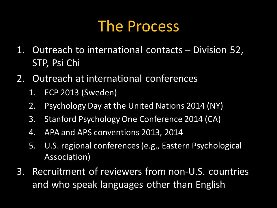 The Process 1.Outreach to international contacts – Division 52, STP, Psi Chi 2.Outreach at international conferences 1.ECP 2013 (Sweden) 2.Psychology Day at the United Nations 2014 (NY) 3.Stanford Psychology One Conference 2014 (CA) 4.APA and APS conventions 2013, 2014 5.U.S.