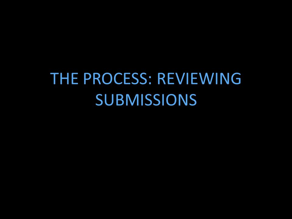 THE PROCESS: REVIEWING SUBMISSIONS