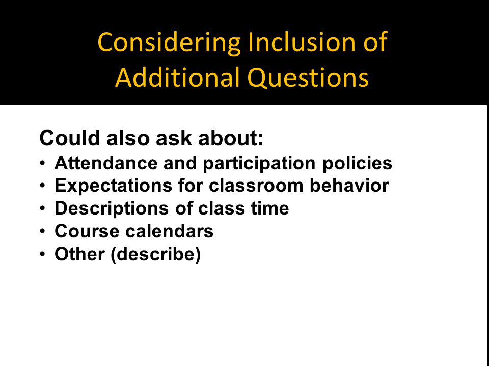 Considering Inclusion of Additional Questions Could also ask about: Attendance and participation policies Expectations for classroom behavior Descriptions of class time Course calendars Other (describe)