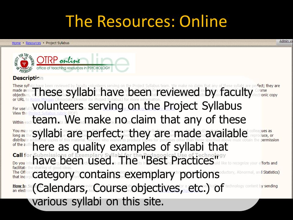 Excellent syllabi… Provide a clear map of the course Give clear and complete information Communicate clear goals for the course and ways to meet these Relate assignments to course goals Are interesting and creative Err on the side of inclusion rather than exclusion Communicate departmental, institutional, and legal regulations Communicate positive expectations Model desired behaviors Maximize the use of action verbs Capitalize on word processing features