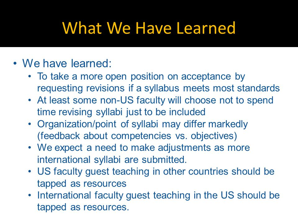 What We Have Learned We have learned: To take a more open position on acceptance by requesting revisions if a syllabus meets most standards At least some non-US faculty will choose not to spend time revising syllabi just to be included Organization/point of syllabi may differ markedly (feedback about competencies vs.