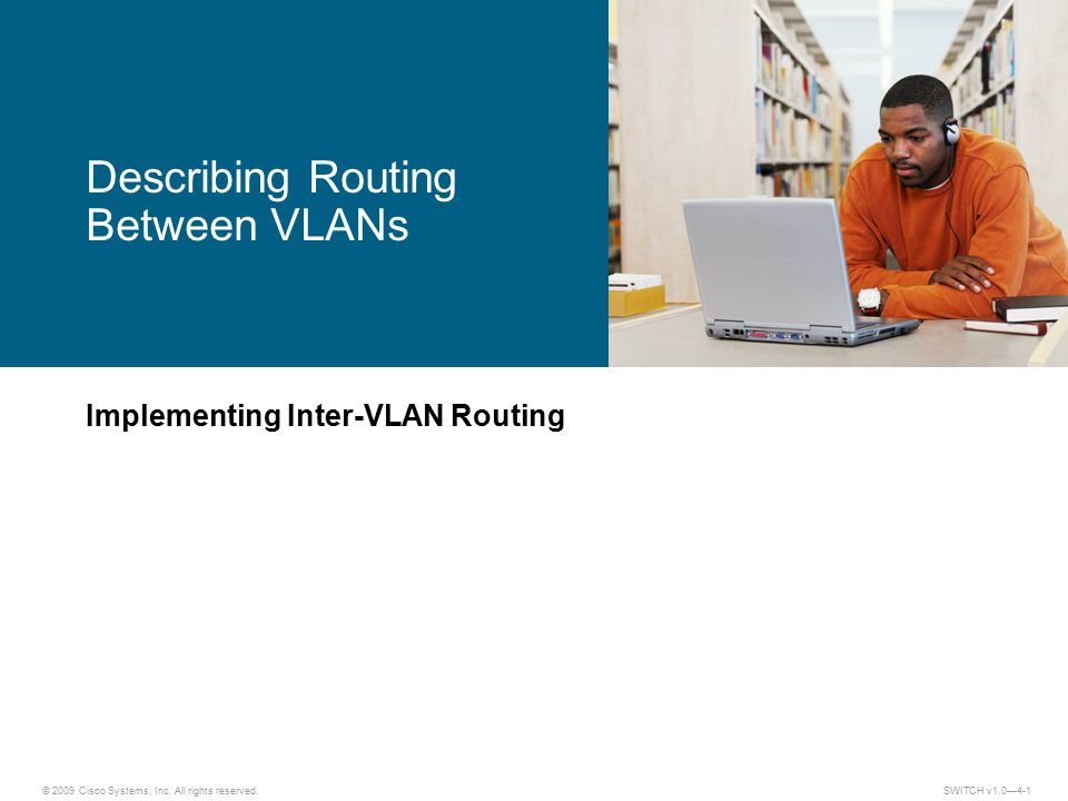 © 2009 Cisco Systems, Inc. All rights reserved. SWITCH v1.0—4-1 Implementing Inter-VLAN Routing Describing Routing Between VLANs