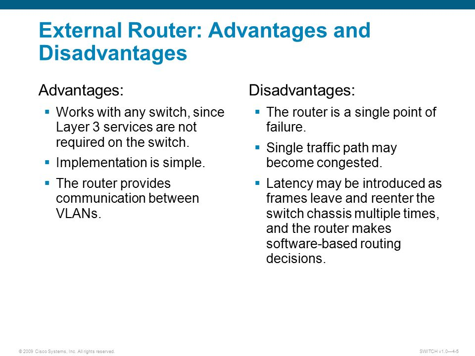 © 2009 Cisco Systems, Inc. All rights reserved. SWITCH v1.0—4-5 External Router: Advantages and Disadvantages Advantages:  Works with any switch, sin