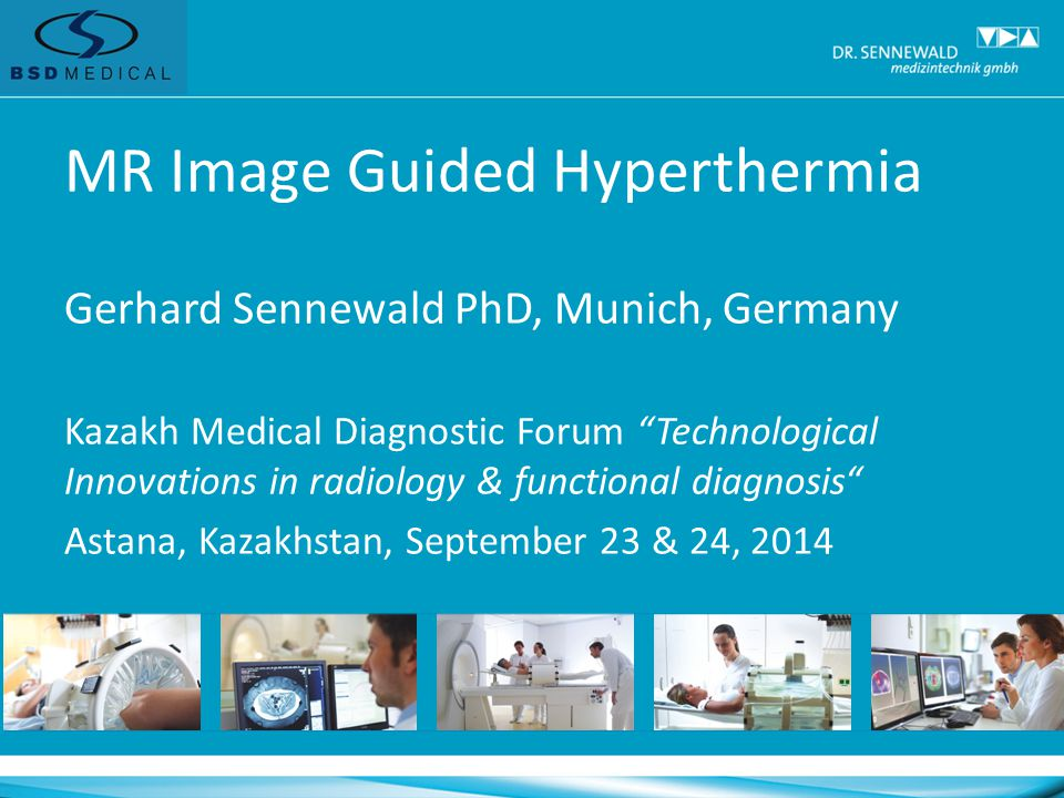 MR Image Guided Hyperthermia Gerhard Sennewald PhD, Munich, Germany Kazakh Medical Diagnostic Forum Technological Innovations in radiology & functional diagnosis Astana, Kazakhstan, September 23 & 24, 2014