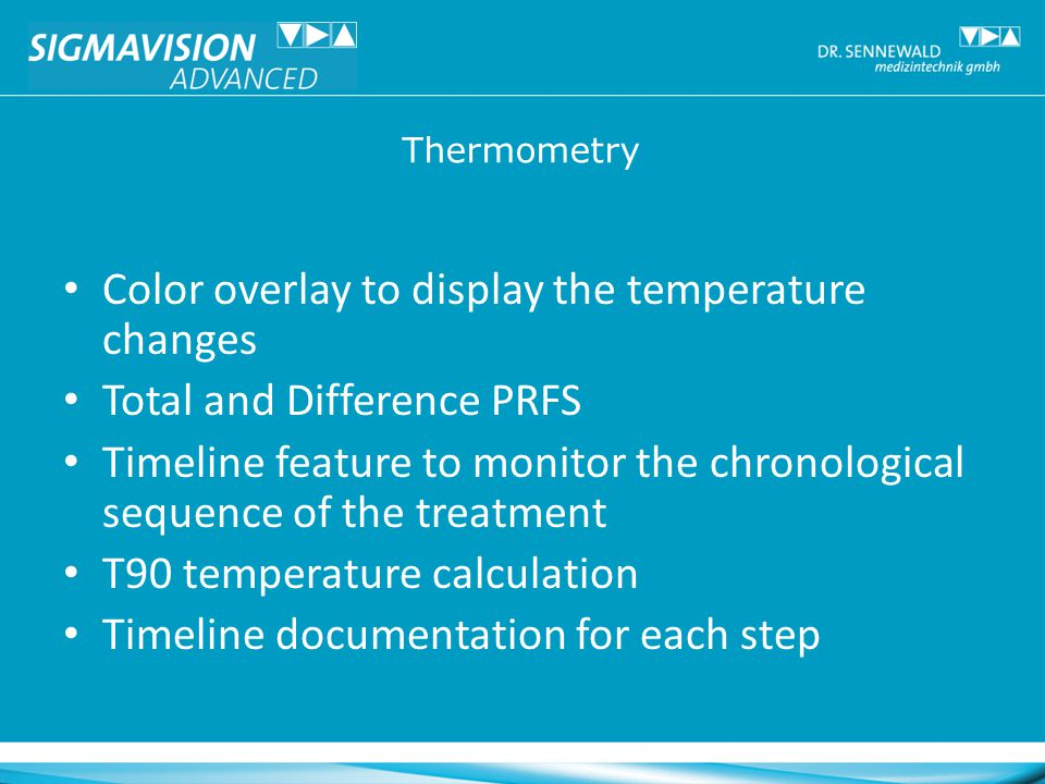 Color overlay to display the temperature changes Total and Difference PRFS Timeline feature to monitor the chronological sequence of the treatment T90 temperature calculation Timeline documentation for each step Thermometry