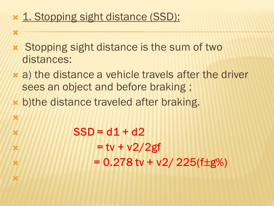  where:  d1 = perception and reaction distance (m.);  d2 = breaking distance (m.);  v = speed from which the stop is made (km/h)  t = perception and reaction time,sec.;  f = coeff.of longitudinal friction;  g = percent of grade ;  recommended as follows:  In rural areas = 2.5 sec.