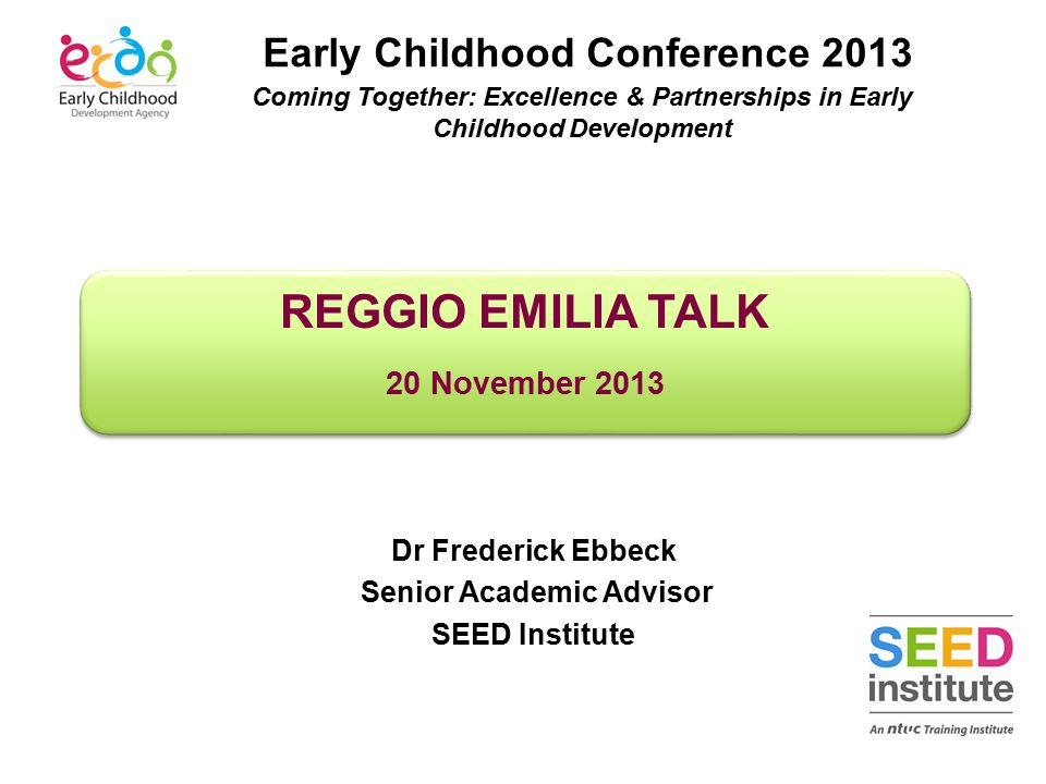 REGGIO EMILIA TALK 20 November 2013 REGGIO EMILIA TALK 20 November 2013 Dr Frederick Ebbeck Senior Academic Advisor SEED Institute Early Childhood Con