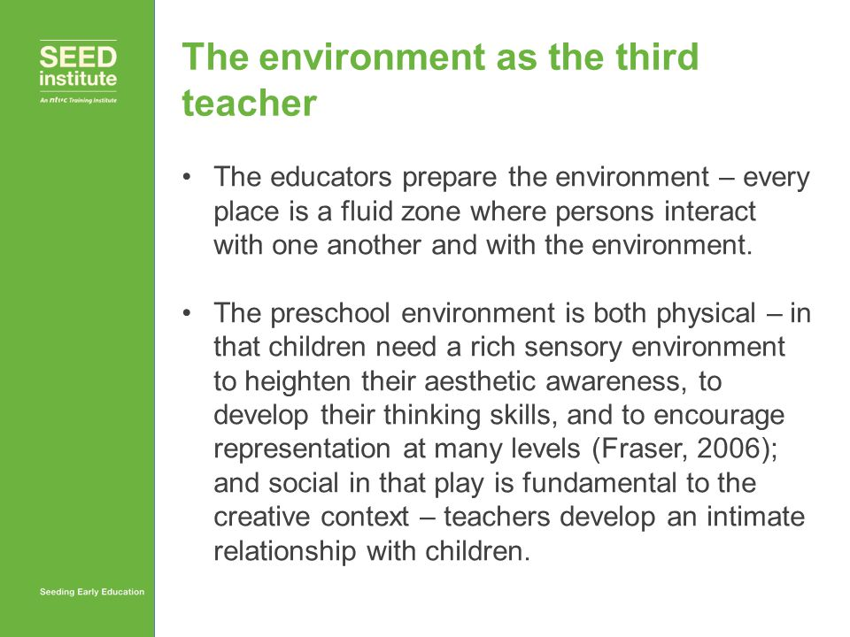 The environment as the third teacher The educators prepare the environment – every place is a fluid zone where persons interact with one another and w