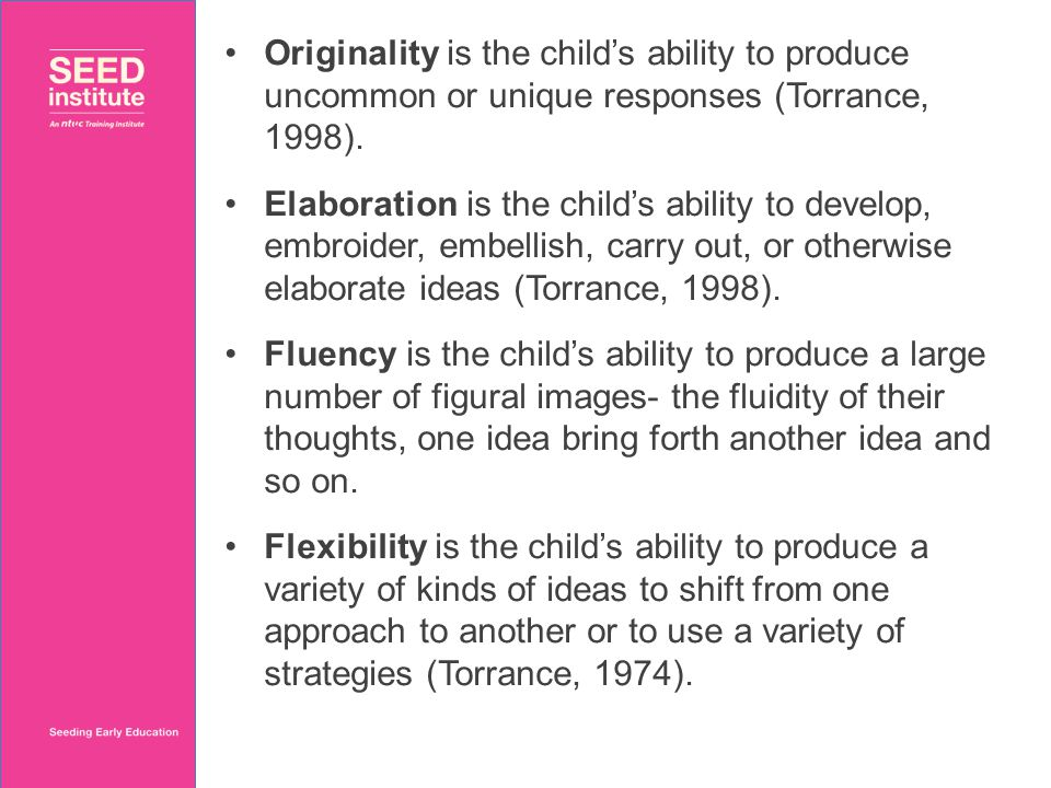 Originality is the child's ability to produce uncommon or unique responses (Torrance, 1998). Elaboration is the child's ability to develop, embroider,