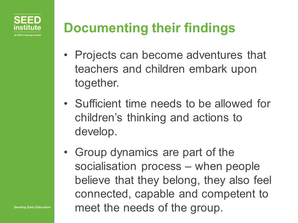 Documenting their findings Projects can become adventures that teachers and children embark upon together. Sufficient time needs to be allowed for chi