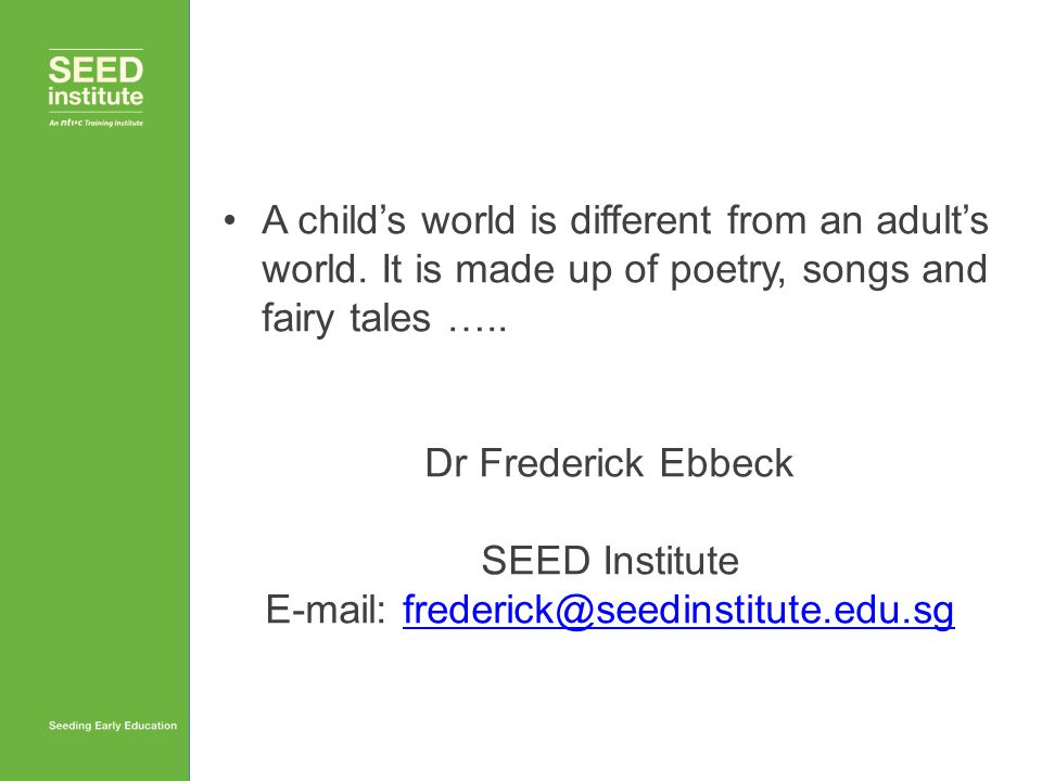 A child's world is different from an adult's world. It is made up of poetry, songs and fairy tales ….. Dr Frederick Ebbeck SEED Institute E-mail: fred