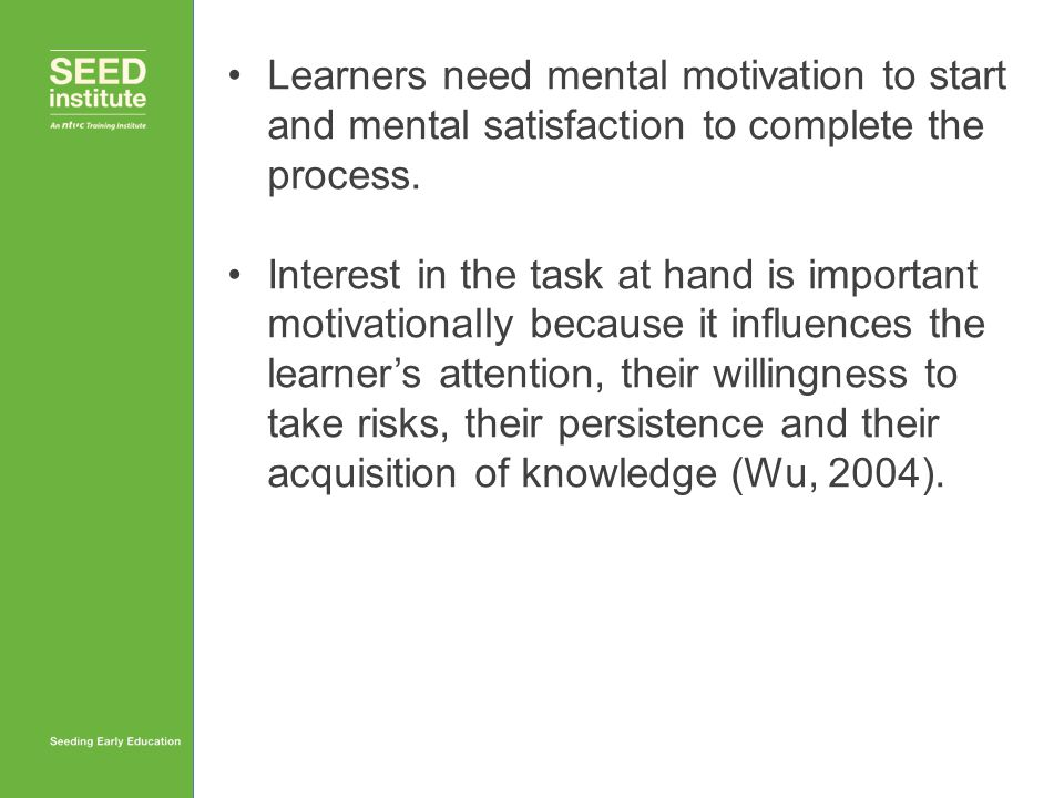 Learners need mental motivation to start and mental satisfaction to complete the process. Interest in the task at hand is important motivationally bec