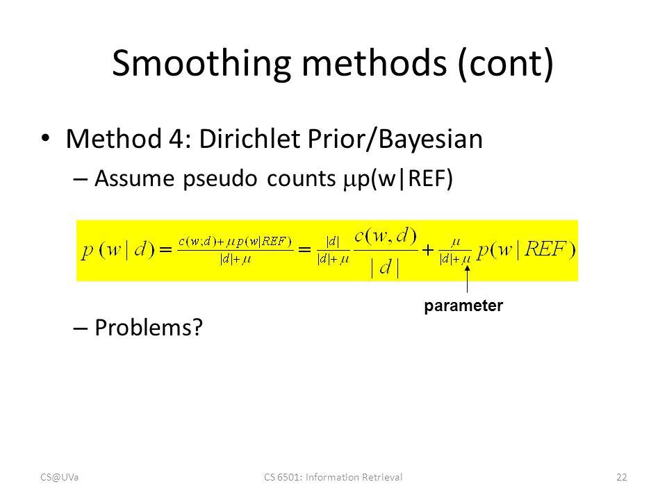 Smoothing methods (cont) Method 4: Dirichlet Prior/Bayesian – Assume pseudo counts  p(w REF) – Problems? parameter CS@UVaCS 6501: Information Retriev