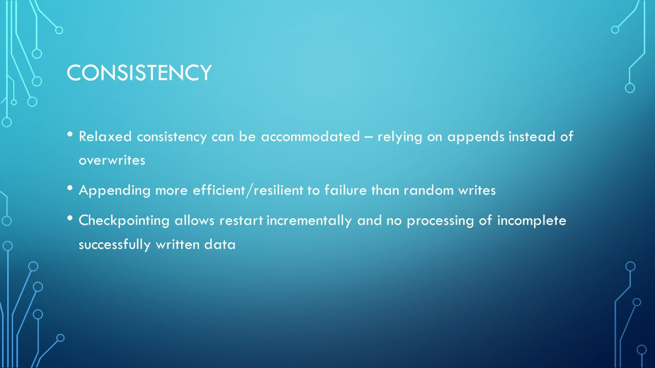 CONSISTENCY Relaxed consistency can be accommodated – relying on appends instead of overwrites Appending more efficient/resilient to failure than random writes Checkpointing allows restart incrementally and no processing of incomplete successfully written data