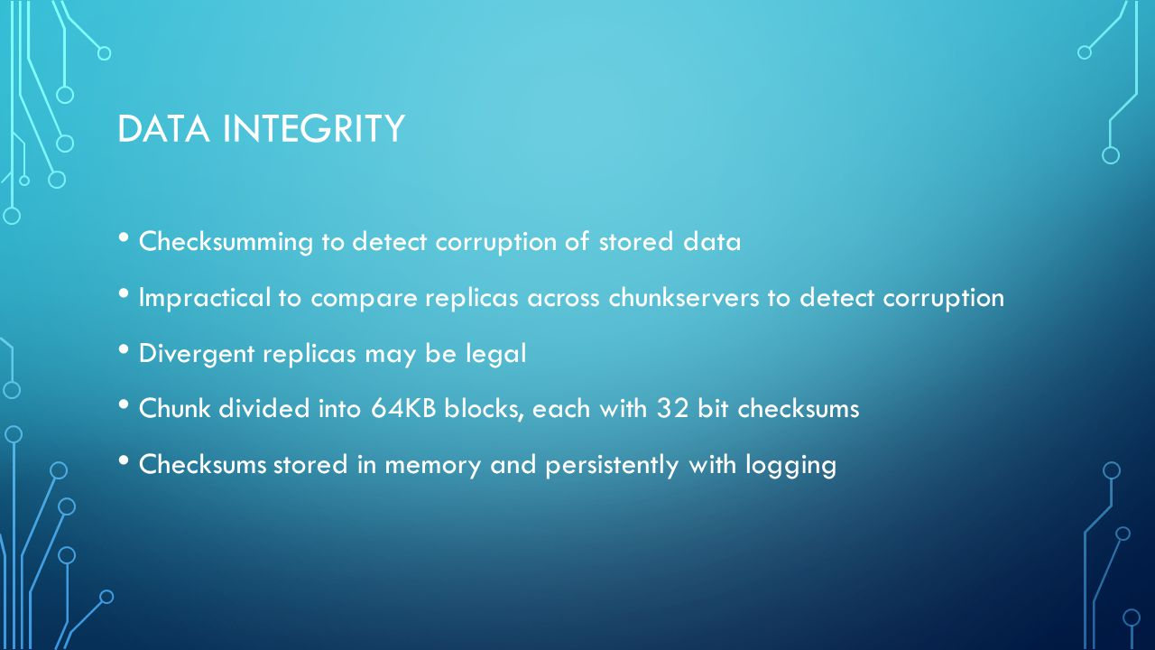 DATA INTEGRITY Checksumming to detect corruption of stored data Impractical to compare replicas across chunkservers to detect corruption Divergent replicas may be legal Chunk divided into 64KB blocks, each with 32 bit checksums Checksums stored in memory and persistently with logging
