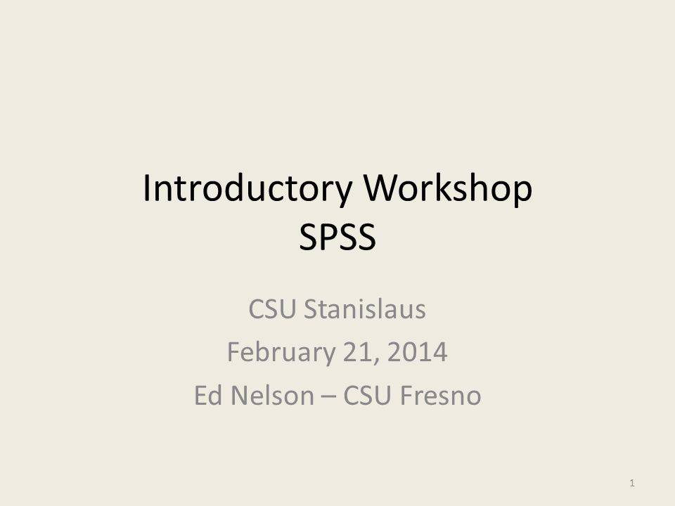 Introductory Workshop SPSS CSU Stanislaus February 21, 2014 Ed Nelson – CSU Fresno 1