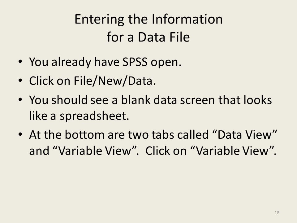 Entering the Information for a Data File You already have SPSS open. Click on File/New/Data. You should see a blank data screen that looks like a spre