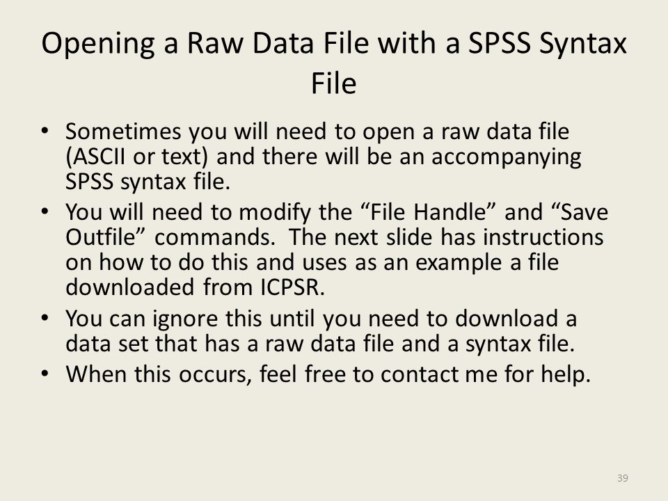 Opening a Raw Data File with a SPSS Syntax File Sometimes you will need to open a raw data file (ASCII or text) and there will be an accompanying SPSS