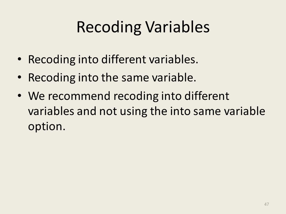 Recoding Variables Recoding into different variables. Recoding into the same variable. We recommend recoding into different variables and not using th
