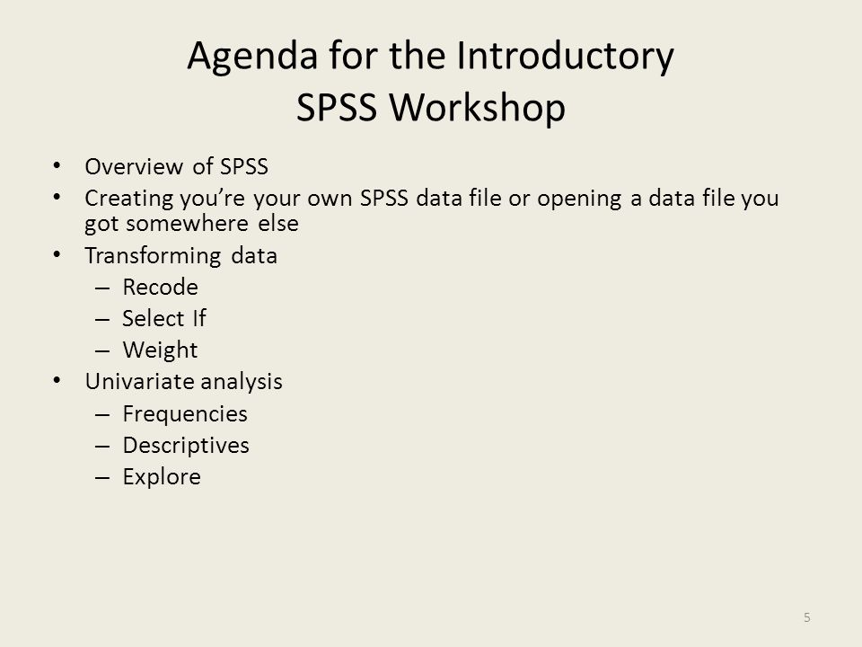Agenda for the Introductory SPSS Workshop Overview of SPSS Creating you're your own SPSS data file or opening a data file you got somewhere else Trans