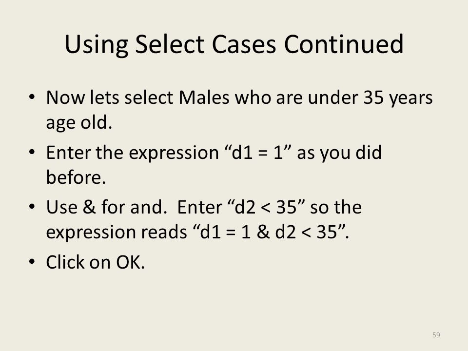 "Using Select Cases Continued Now lets select Males who are under 35 years age old. Enter the expression ""d1 = 1"" as you did before. Use & for and. Ent"