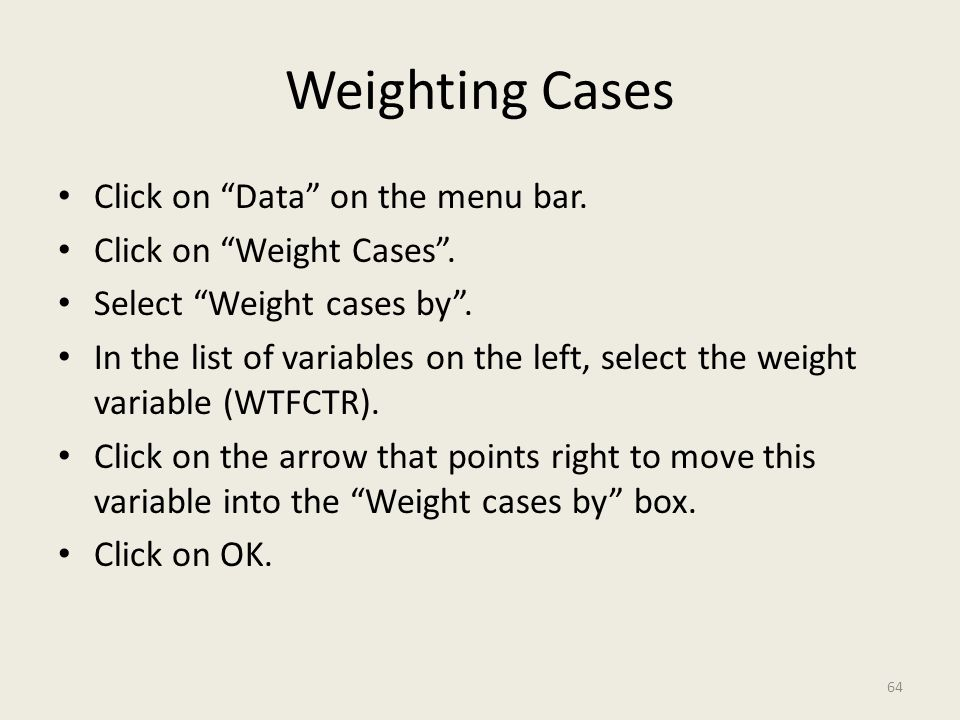 "Weighting Cases Click on ""Data"" on the menu bar. Click on ""Weight Cases"". Select ""Weight cases by"". In the list of variables on the left, select the w"