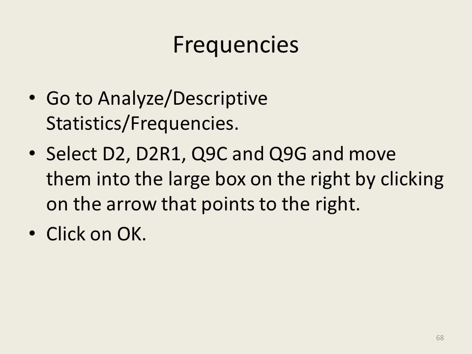 Frequencies Go to Analyze/Descriptive Statistics/Frequencies. Select D2, D2R1, Q9C and Q9G and move them into the large box on the right by clicking o