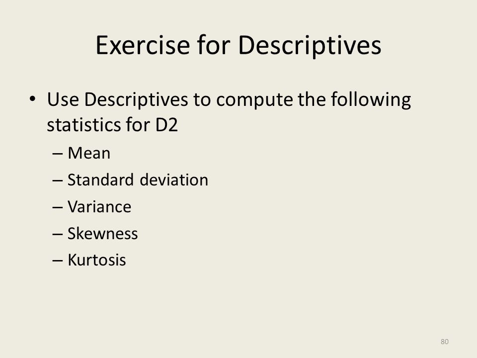 Exercise for Descriptives Use Descriptives to compute the following statistics for D2 – Mean – Standard deviation – Variance – Skewness – Kurtosis 80