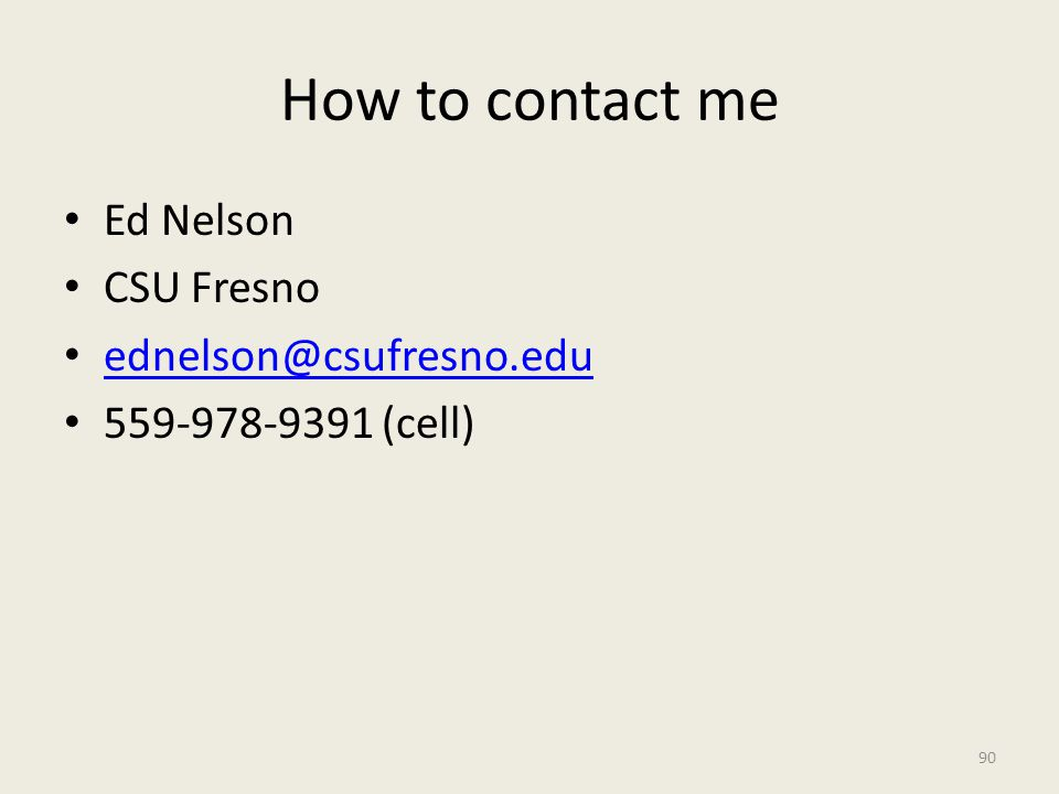 How to contact me Ed Nelson CSU Fresno ednelson@csufresno.edu 559-978-9391 (cell) 90