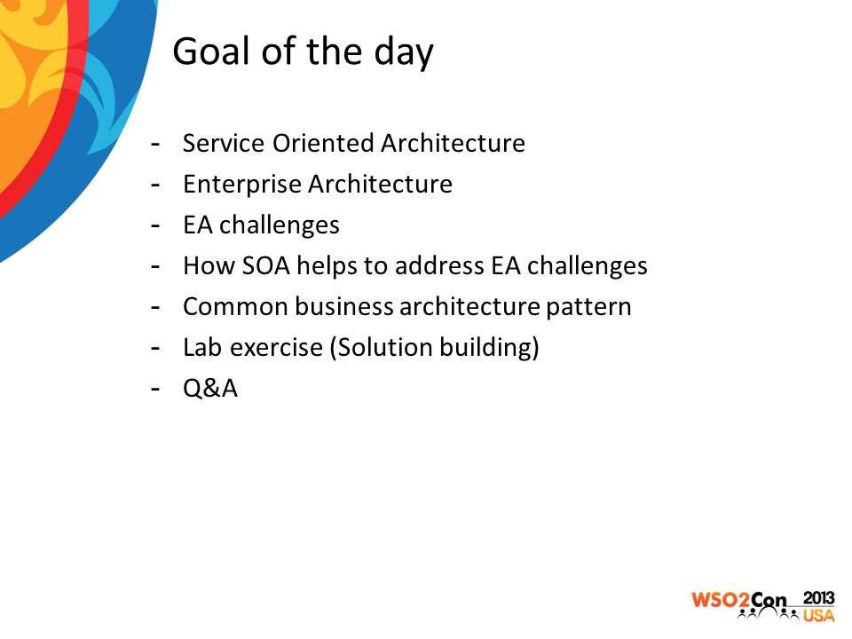 Goal of the day -Service Oriented Architecture -Enterprise Architecture -EA challenges -How SOA helps to address EA challenges -Common business architecture pattern -Lab exercise (Solution building) -Q&A