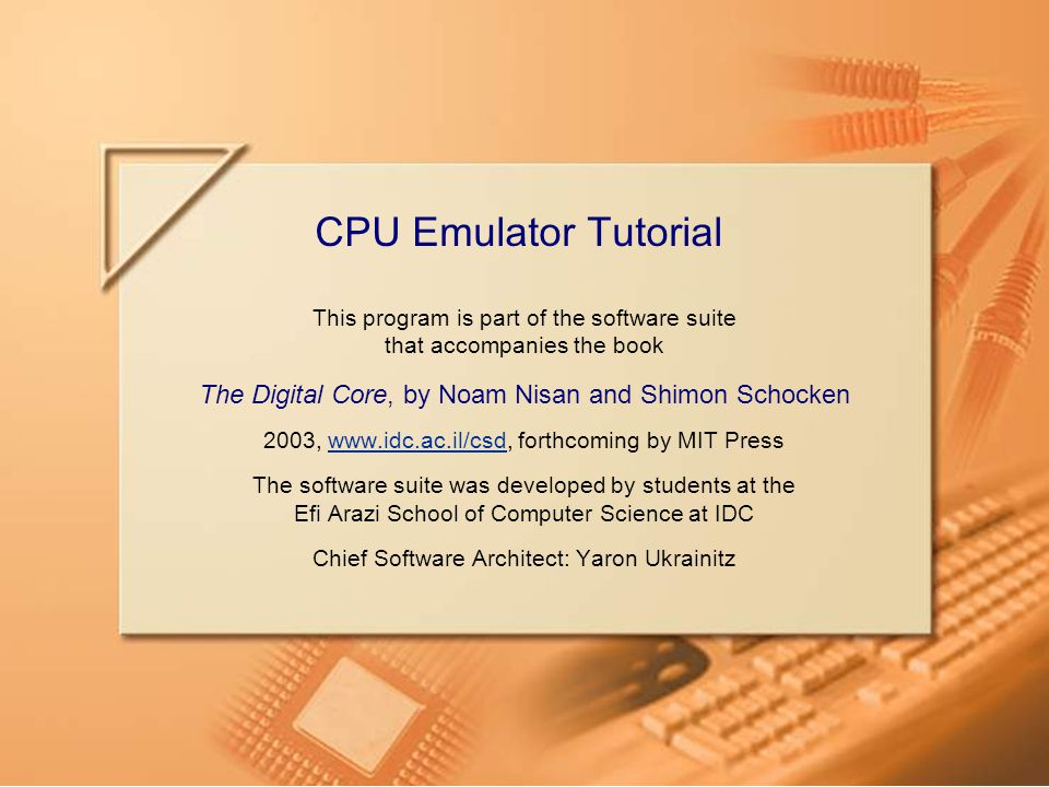 Slide 12CPU Emulator Tutorial Writing test scripts Load Computer, Output-file output, Output-list ARegister[]%D1.6.1 PC[]%D1.6.1, Breakpoint RAM16K[10] 137; ROM32K Load add.prg, Set reset 0, Set RAM16K[1] 12345, Output; Repeat 6 { Tick, Tack, Output; } Clear-breakpoints; Load Computer, Output-file output, Output-list ARegister[]%D1.6.1 PC[]%D1.6.1, Breakpoint RAM16K[10] 137; ROM32K Load add.prg, Set reset 0, Set RAM16K[1] 12345, Output; Repeat 6 { Tick, Tack, Output; } Clear-breakpoints;  Users may write their own test scripts, according to specific debugging needs.