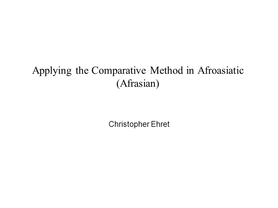 Applying the Comparative Method in Afroasiatic (Afrasian) Christopher Ehret