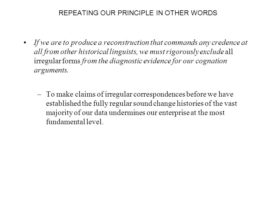 REPEATING OUR PRINCIPLE IN OTHER WORDS If we are to produce a reconstruction that commands any credence at all from other historical linguists, we must rigorously exclude all irregular forms from the diagnostic evidence for our cognation arguments.