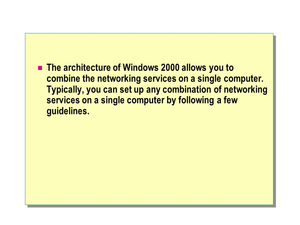 The architecture of Windows 2000 allows you to combine the networking services on a single computer.